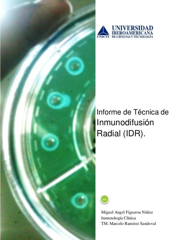 Informe de Técnica de  Inmunodifusión Radial (IDR).  por  Miguel Angel Figueroa Núñez Inmunología Clínica TM. Marcelo Rami...
