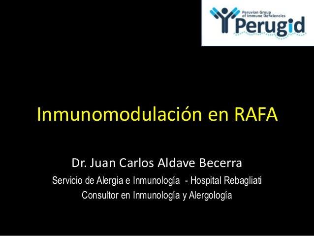 Inmunomodulación en RAFA Dr. Juan Carlos Aldave Becerra Servicio de Alergia e Inmunología - Hospital Rebagliati Consultor ...