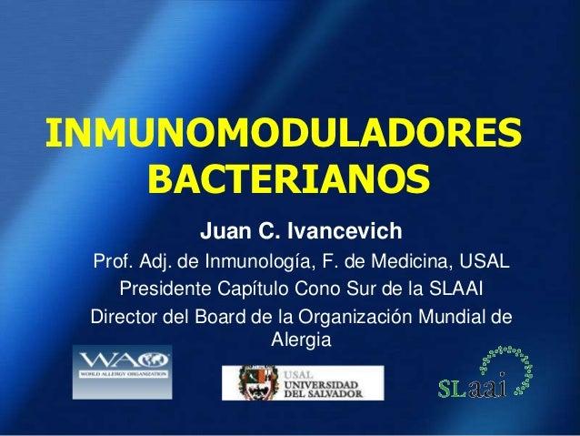 INMUNOMODULADORES    BACTERIANOS             Juan C. Ivancevich Prof. Adj. de Inmunología, F. de Medicina, USAL    Preside...