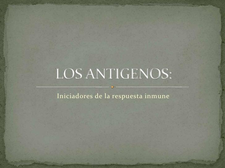 Iniciadores de la respuesta inmune<br />LOS ANTIGENOS:<br />