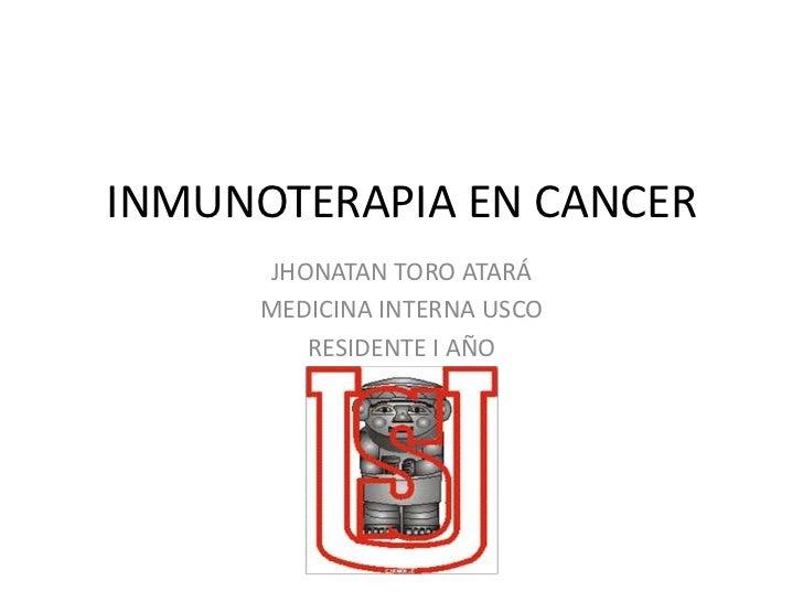 INMUNOTERAPIA EN CANCER     JHONATAN TORO ATARÁ     MEDICINA INTERNA USCO        RESIDENTE I AÑO