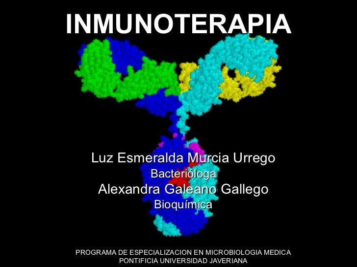 INMUNOTERAPIAINMUNOTERAPIA    Luz Esmeralda Murcia Urrego                  Bacterióloga      Alexandra Galeano Gallego    ...