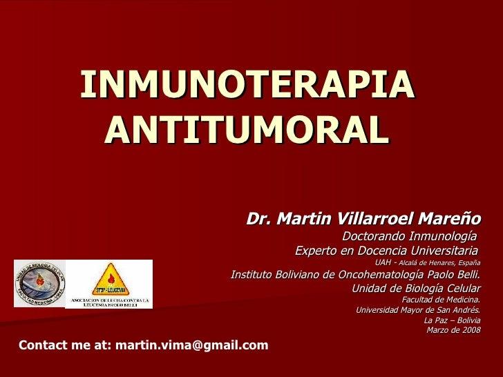 INMUNOTERAPIA ANTITUMORAL Dr. Martin Villarroel Mareño Doctorando Inmunología  Experto en Docencia Universitaria   UAH -  ...