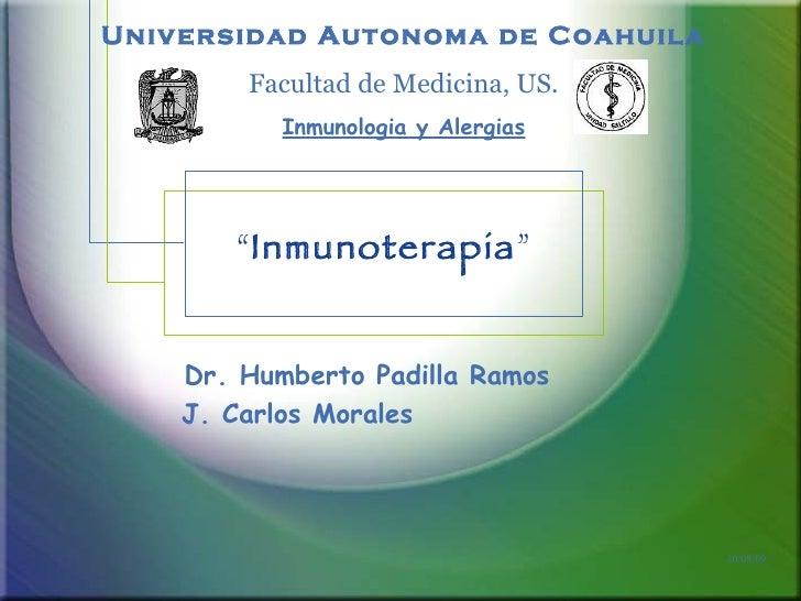 """"""" Inmunoterapia """" Dr. Humberto Padilla Ramos J. Carlos Morales  Universidad Autonoma de Coahuila Facultad de Medicina, US...."""