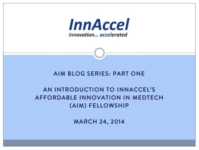 AIM BLOG SERIES: PART ONE AN INTRODUCTION TO INNACCEL'S AFFORDABLE INNOVATION IN MEDTECH (AIM) FELLOWSHIP MARCH 24, 2014