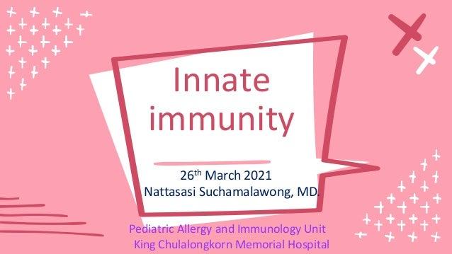 Innate immunity 26th March 2021 Nattasasi Suchamalawong, MD. Pediatric Allergy and Immunology Unit King Chulalongkorn Memo...