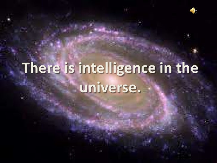 There is intelligence in the universe.<br />