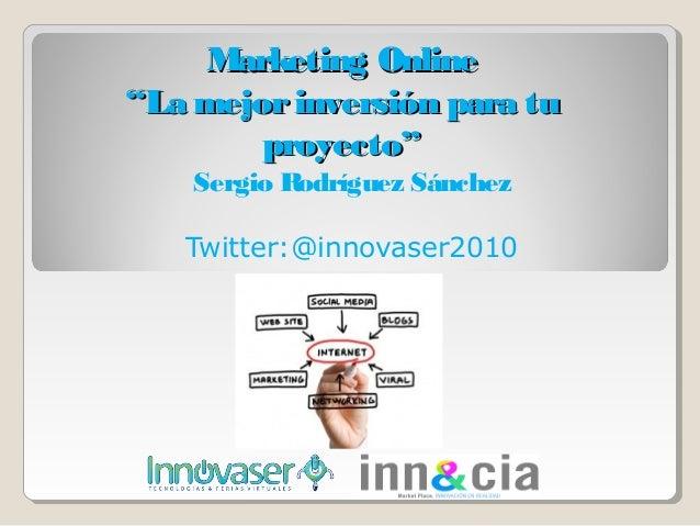 """Marketing Online""""La mejor inversión para tu        proyecto""""    Sergio Rodríguez Sánchez   Twitter:@innovaser2010"""