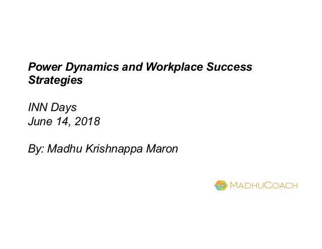 Power Dynamics and Workplace Success Strategies INN Days June 14, 2018 By: Madhu Krishnappa Maron