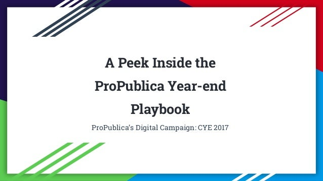 ProPublica 2018 A Peek Inside the ProPublica Year-end Playbook ProPublica's Digital Campaign: CYE 2017