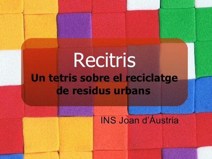 RecitrisUn tetris sobre el reciclatge    de residus urbans             INS Joan d'Àustria