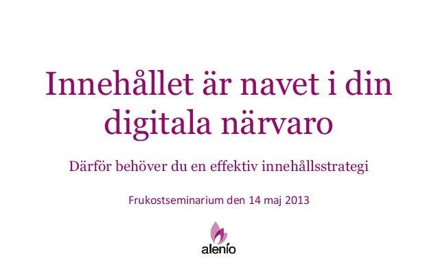 Innehållet är navet i dindigitala närvaroFrukostseminarium den 14 maj 2013Därför behöver du en effektiv innehållsstrategi