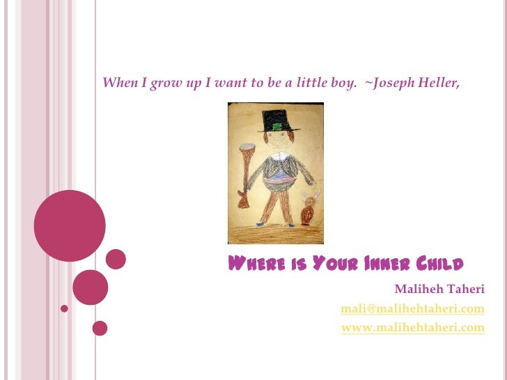 Where is Your Inner Child <br />When I grow up I want to be a little boy. ~Joseph Heller, <br />MalihehTaheri<br />mali@m...