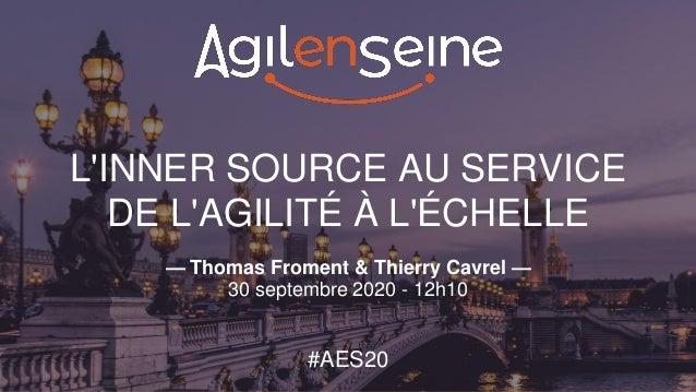 L'INNER SOURCE AU SERVICE DE L'AGILITÉ À L'ÉCHELLE — Thomas Froment & Thierry Cavrel — 30 septembre 2020 - 12h10 #AES20