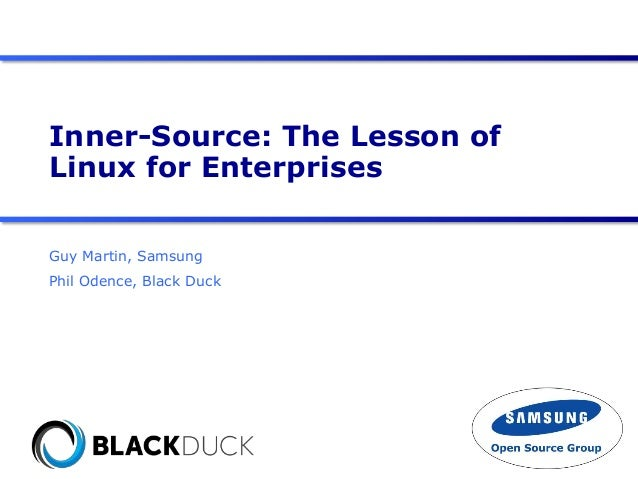 Inner-Source: The Lesson of Linux for Enterprises Guy Martin, Samsung Phil Odence, Black Duck