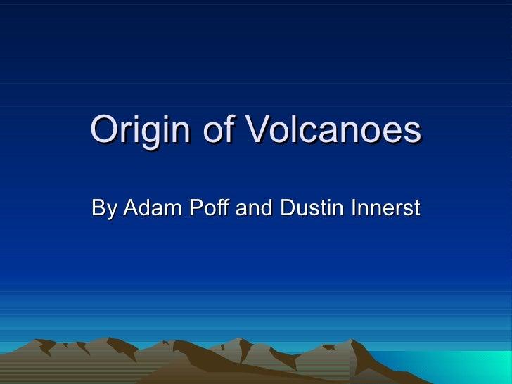 Origin of Volcanoes By Adam Poff and Dustin Innerst