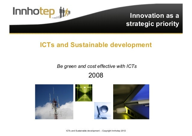 ICTs and Sustainable development – Copyright Innhotep 2012 1 Innovation as a strategic priority ICTs and Sustainable devel...