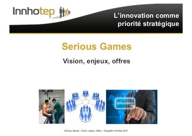 Serious Games : Vision, enjeux, offres – Copyright Innhotep 2012 1 L'innovation comme priorité stratégique Serious Games V...