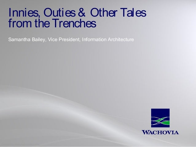 Innies, Outies & Other Tales from the Trenches Samantha Bailey, Vice President, Information Architecture  COPYRIGHT Wachov...