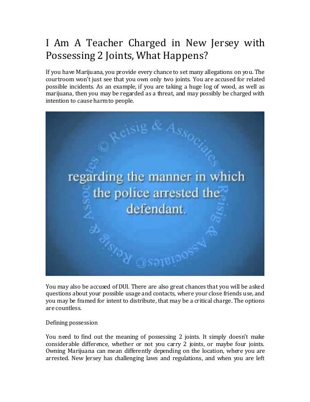I Am A Teacher Charged in New Jersey with Possessing 2 Joints, What Happens? If you have Marijuana, you provide every chan...