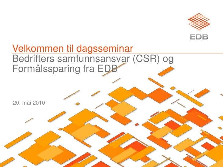 Velkommen til dagsseminarBedrifters samfunnsansvar (CSR) ogFormålssparing fra EDB<br />20. mai 2010<br />