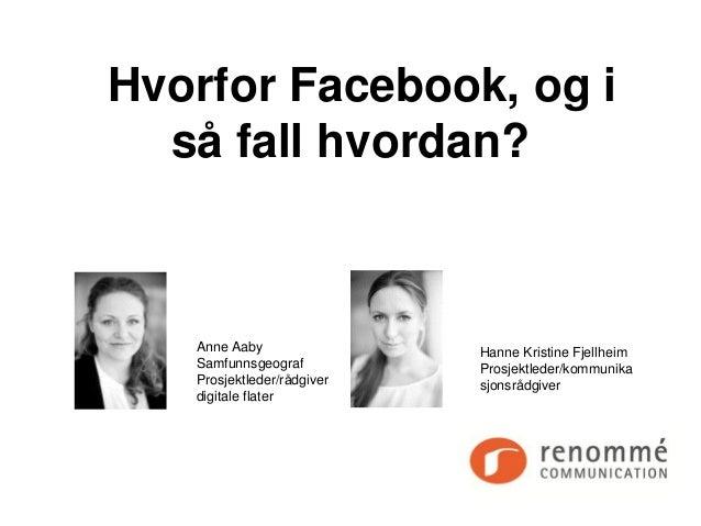 Hvorfor Facebook, og i  så fall hvordan?   Anne Aaby                Hanne Kristine Fjellheim   Samfunnsgeograf          Pr...