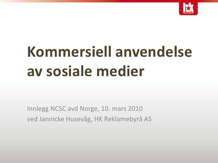 Kommersiell anvendelseav sosiale medier<br />Innlegg NCSC avd Norge, 10. mars 2010<br />ved Jannicke Husevåg, HK Reklameby...