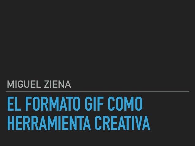 EL FORMATO GIF COMO  HERRAMIENTA CREATIVA MIGUEL ZIENA