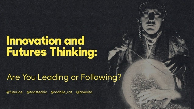 Innovation and Futures Thinking: Are You Leading or Following? @futurice @toastedric @mobile_rat @janevita