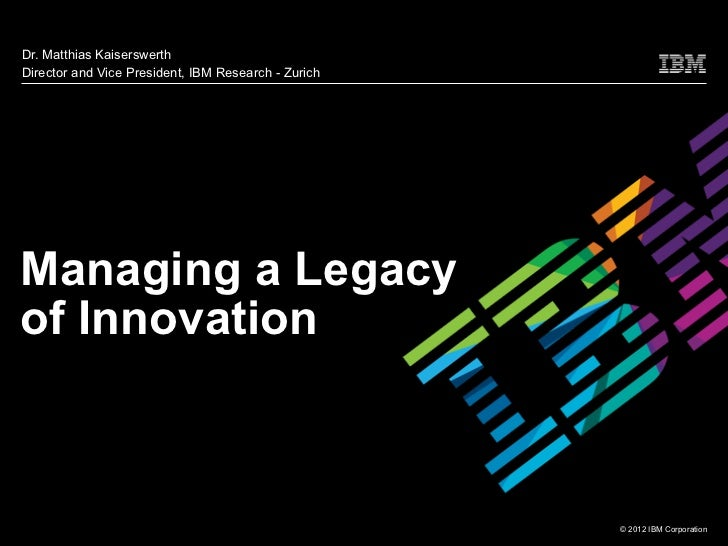 Dr. Matthias KaiserswerthDirector and Vice President, IBM Research - ZurichManaging a Legacyof Innovation                 ...