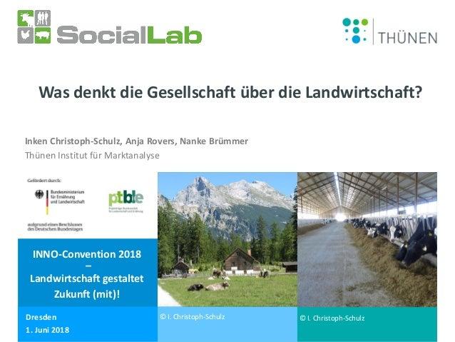 1. Juni 2018 Dr. Inken Christoph-Schulz Was denkt die Gesellschaft über die Landwirtschaft? Inken Christoph-Schulz, Anja R...
