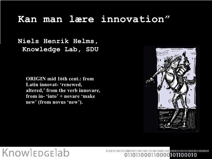 """Kan man lære innovation""""  Niels Henrik Helms,   Knowledge Lab, SDU <ul><li>ORIGIN mid 16th cent.: from Latin innovat- 'ren..."""