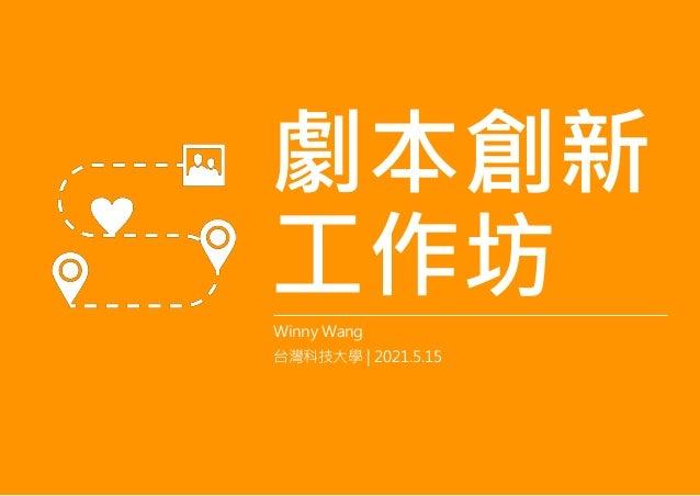 劇本創新 工作坊 Winny Wang 台灣科技大學   2021.5.15