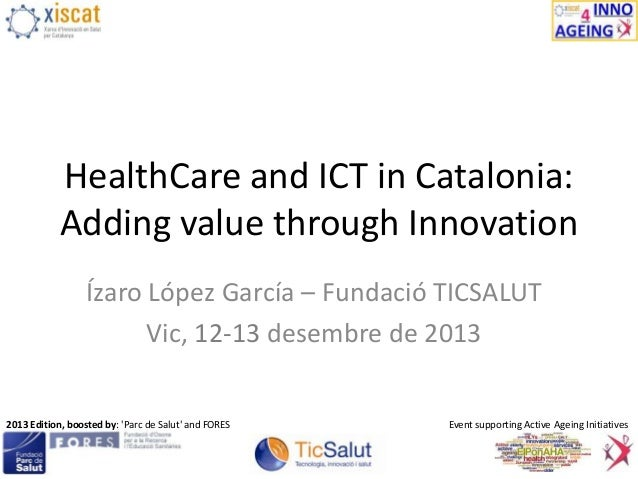 HealthCare and ICT in Catalonia: Adding value through Innovation Ízaro López García – Fundació TICSALUT Vic, 12-13 desembr...