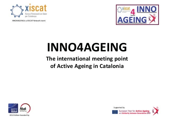 2012 Edition boosted by INNO4AGEING is a XISCAT Network event Supported by INNO4AGEING The international meeting point of ...