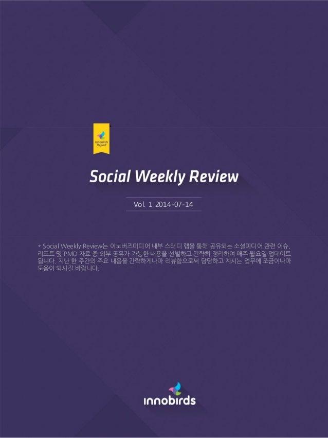 Vol. 1 2014-07-14 * Social Weekly Review는 이노버즈미디어 내부 스터디 랩을 통해 공유되는 소셜미디어 관련 이슈, 리포트 및 PMD 자료 중 외부 공유가 가능한 내용을 선별하고 간략히 정리...