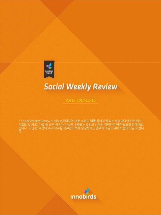 Vol.17 2014-11-10  * Social Weekly Review는 이노버즈미디어 내부 스터디 랩을 통해 공유되는 소셜미디어 관렦 이슈, 리포트 및 PMD 자료 중 외부 공유가 가능핚 내용을 선별하고 간략히 정...