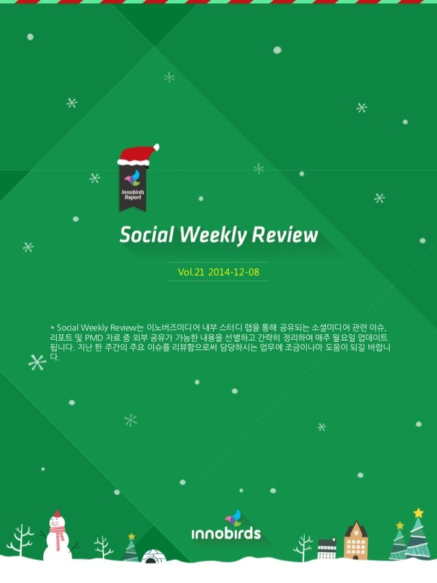 Vol.21 2014-12-08  * Social Weekly Review는 이노버즈미디어 내부 스터디 랩을 통해 공유되는 소셜미디어 관렦 이슈, 리포트 및 PMD 자료 중 외부 공유가 가능한 내용을 선별하고 갂략히 정...