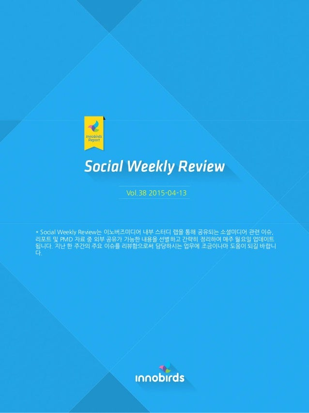 Vol.38 2015-04-13 * Social Weekly Review는 이노버즈미디어 내부 스터디 랩을 통해 공유되는 소셜미디어 관련 이슈, 리포트 및 PMD 자료 중 외부 공유가 가능한 내용을 선별하고 간략히 정리...