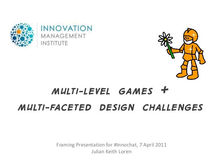 Multi-LEVEL GAMES +Multi-FACETED Design CHALLENGES      Framing Presentation for #Innochat, 7 April 2011                  ...