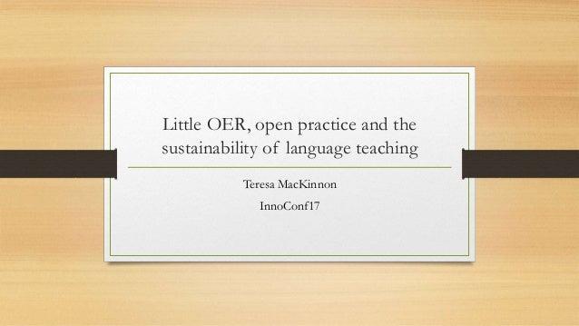 Little OER, open practice and the sustainability of language teaching Teresa MacKinnon InnoConf17