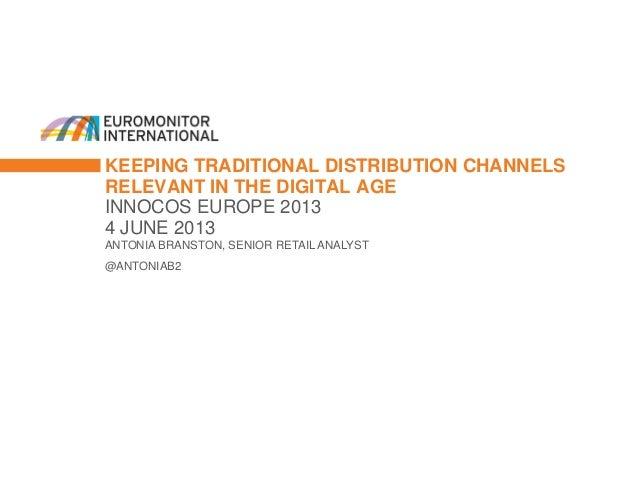 KEEPING TRADITIONAL DISTRIBUTION CHANNELSRELEVANT IN THE DIGITAL AGEINNOCOS EUROPE 20134 JUNE 2013ANTONIA BRANSTON, SENIOR...