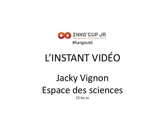 #hangout6 L'INSTANT VIDÉO Jacky Vignon Espace des sciences CC-by-sa