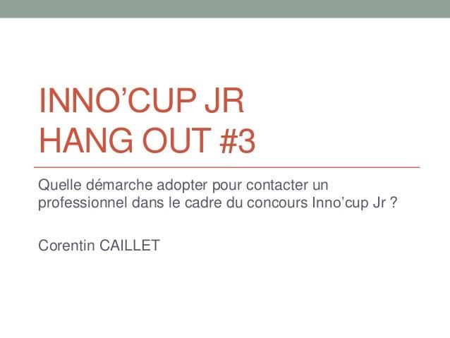 INNO'CUP JR HANG OUT #3 Quelle démarche adopter pour contacter un professionnel dans le cadre du concours Inno'cup Jr ? Co...