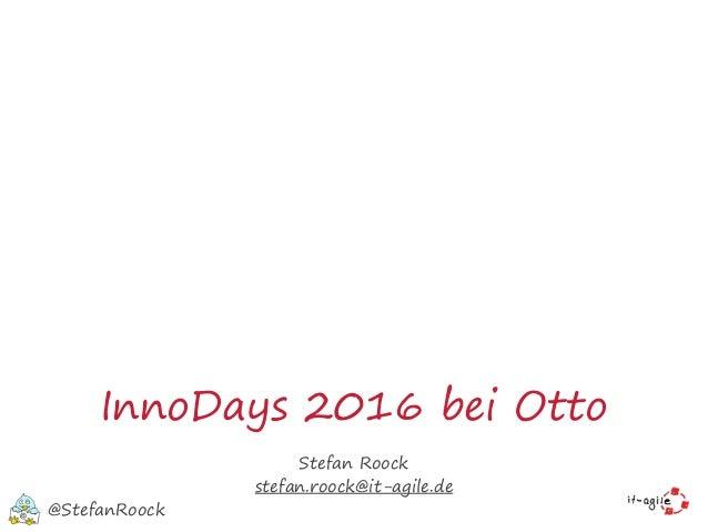 InnoDays 2016 bei Otto Stefan Roock stefan.roock@it-agile.de @StefanRoock