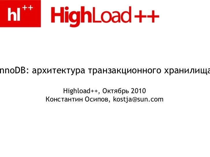 <ul>InnoDB: архитектура транзакционного хранилища </ul><ul>Highload++, Октябрь 2010 <li>Константин Осипов, kostja@sun.com ...