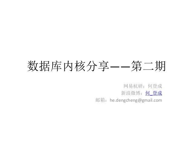 数据库内核分享——第二期              网易杭研:何登成             新浪微博:何_登成     邮箱:he.dengcheng@gmail.com