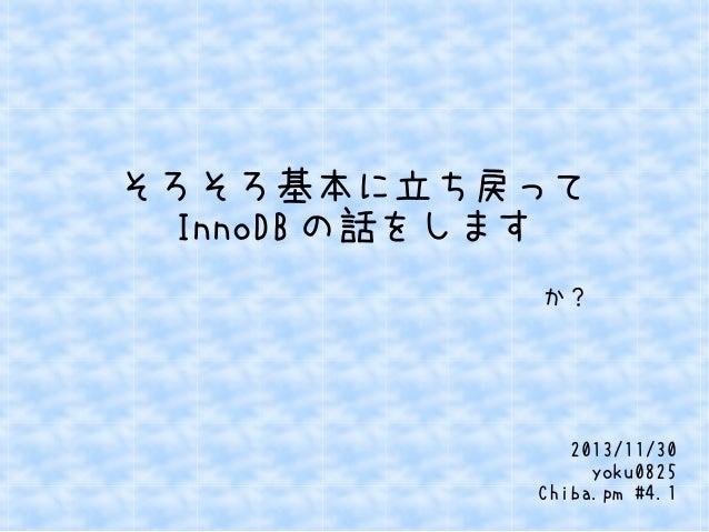 そろそろ基本に立ち戻って InnoDB の話をします か?  2013/11/30 yoku0825 Chiba.pm #4.1