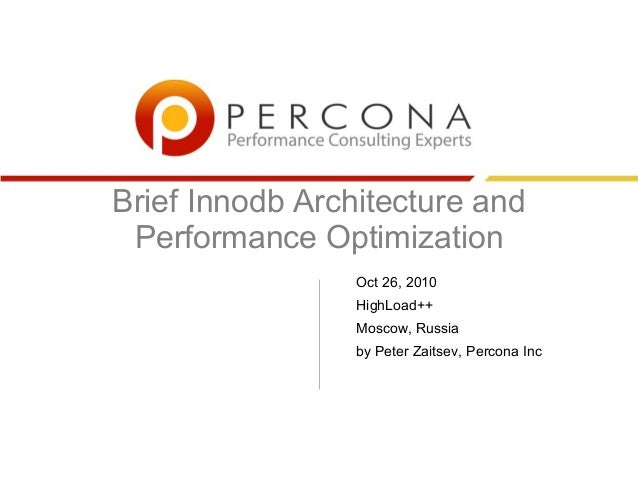 Brief Innodb Architecture and Performance Optimization Oct 26, 2010 HighLoad++ Moscow, Russia by Peter Zaitsev, Percona Inc