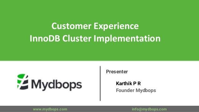 Customer Experience InnoDB Cluster Implementation Presenter Karthik P R Founder Mydbops www.mydbops.com info@mydbops.com